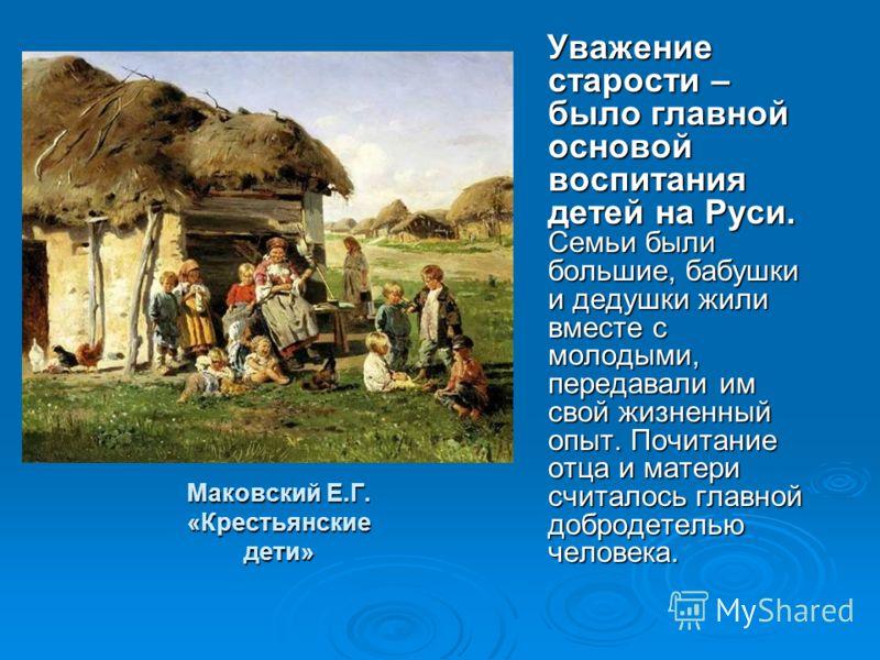 Маковский Е.Г. «Крестьянские дети» Уважение старости – было главной основой воспитания детей на Руси. Семьи были большие, бабушки и дедушки жили вместе с молодыми, передавали им свой жизненный опыт. Почитание отца и матери считалось главной добродете