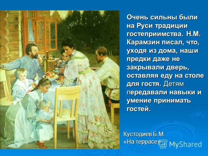 Очень сильны были на Руси традиции гостеприимства. Н.М. Карамзин писал, что, уходя из дома, наши предки даже не закрывали дверь, оставляя еду на столе для гостя. Детям передавали навыки и умение принимать гостей. Кустодиев Б.М. «На террасе»
