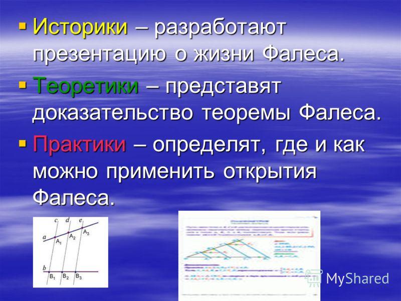 Историки – разработают презентацию о жизни Фалеса. Историки – разработают презентацию о жизни Фалеса. Теоретики – представят доказательство теоремы Фалеса. Теоретики – представят доказательство теоремы Фалеса. Практики – определят, где и как можно пр