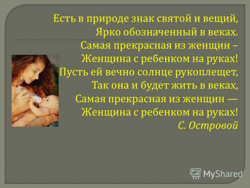 Есть в природе знак святой и вещий, Ярко обозначенный в веках. Самая прекрасная из женщин – Женщина с ребенком на руках ! Пусть ей вечно солнце рукоплещет, Так она и будет жить в веках, Самая прекрасная из женщин Женщина с ребенком на руках ! С. Остр