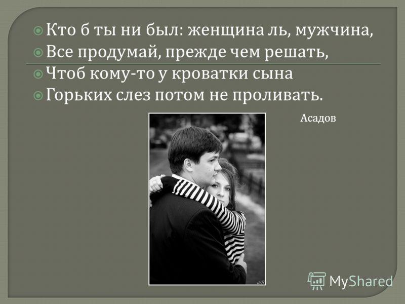Кто б ты ни был : женщина ль, мужчина, Все продумай, прежде чем решать, Чтоб кому - то у кроватки сына Горьких слез потом не проливать. Асадов