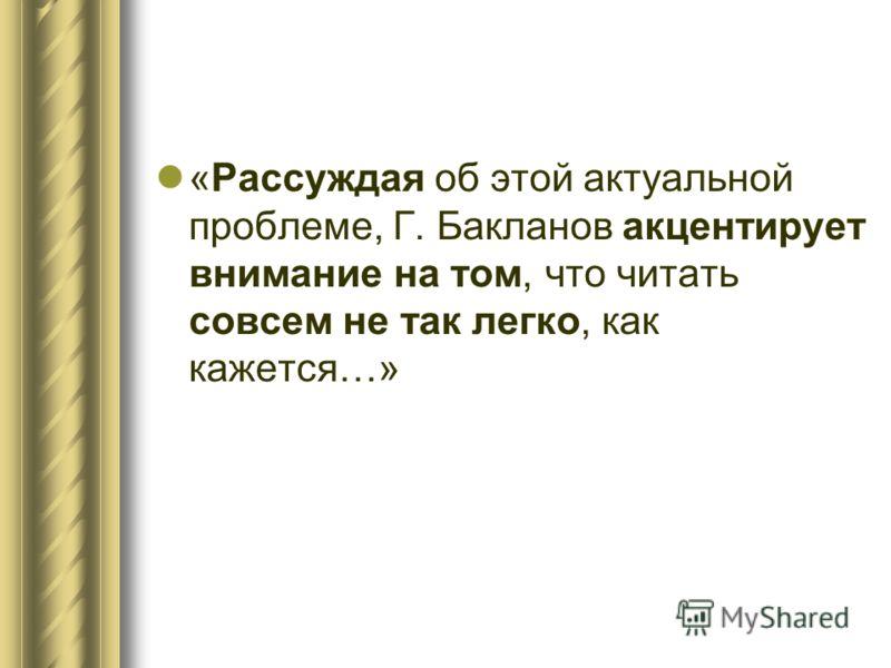 «Рассуждая об этой актуальной проблеме, Г. Бакланов акцентирует внимание на том, что читать совсем не так легко, как кажется…»