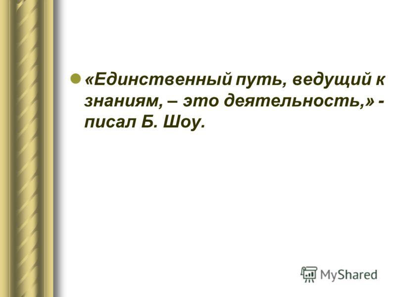 «Единственный путь, ведущий к знаниям, – это деятельность,» - писал Б. Шоу.