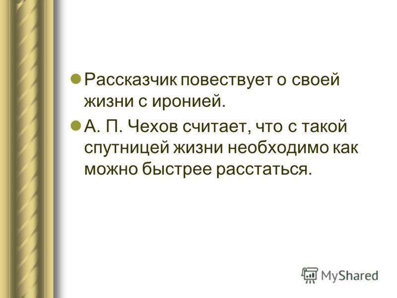 Рассказчик повествует о своей жизни с иронией. А. П. Чехов считает, что с такой спутницей жизни необходимо как можно быстрее расстаться.