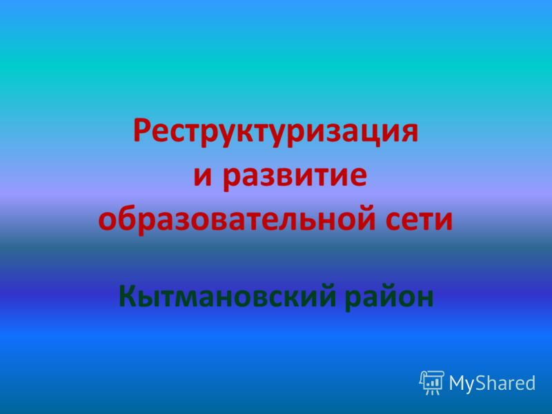 Реструктуризация и развитие образовательной сети Кытмановский район