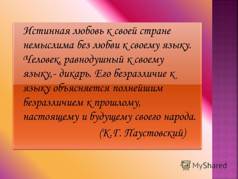Истинная любовь к своей стране немыслима без любви к своему языку. Человек, равнодушный к своему языку,- дикарь. Его безразличие к языку объясняется полнейшим безразличием к прошлому, настоящему и будущему своего народа. (К.Г. Паустовский) Истинная л