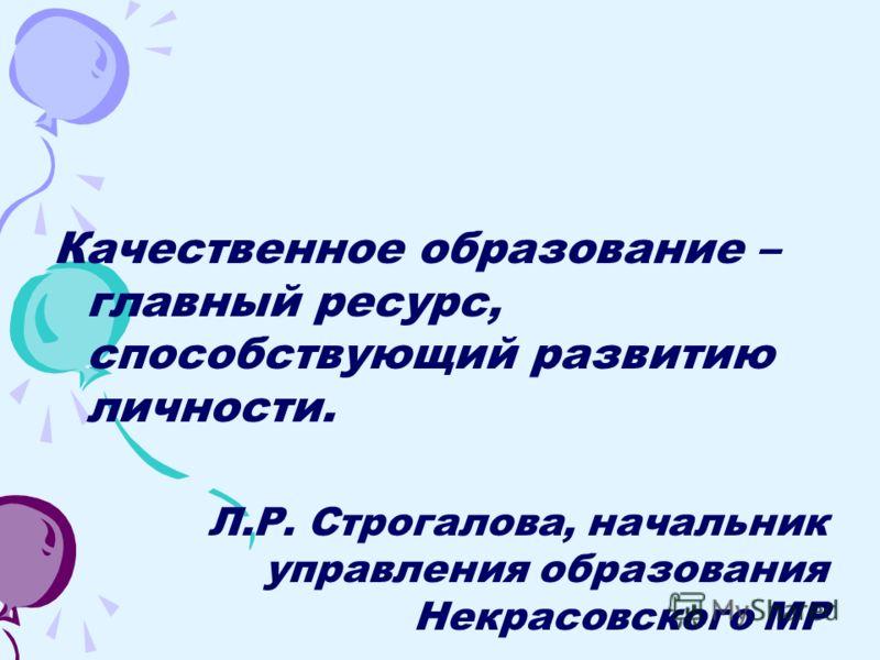 Качественное образование – главный ресурс, способствующий развитию личности. Л.Р. Строгалова, начальник управления образования Некрасовского МР