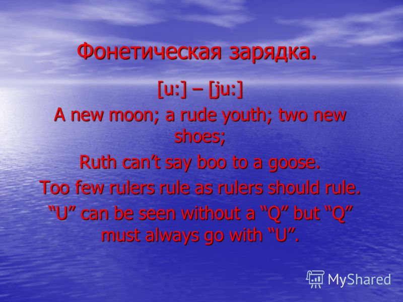 Фонетическая зарядка. [u:] – [ju:] A new moon; a rude youth; two new shoes; Ruth cant say boo to a goose. Too few rulers rule as rulers should rule. U can be seen without a Q but Q must always go with U.