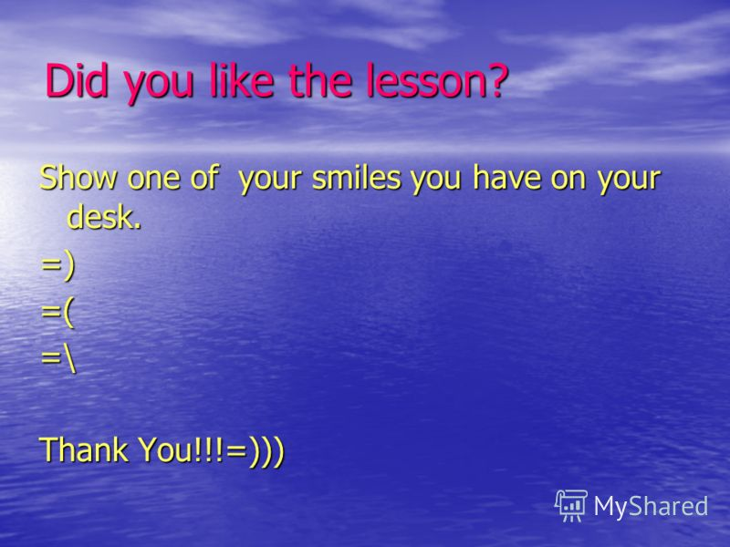 Did you like the lesson? Show one of your smiles you have on your desk. =)=(=\ Thank You!!!=)))