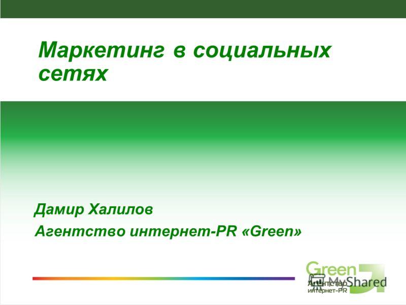 Агентство интернет-PR Green, 2008 Дамир Халилов Агентство интернет-PR «Green» Маркетинг в социальных сетях