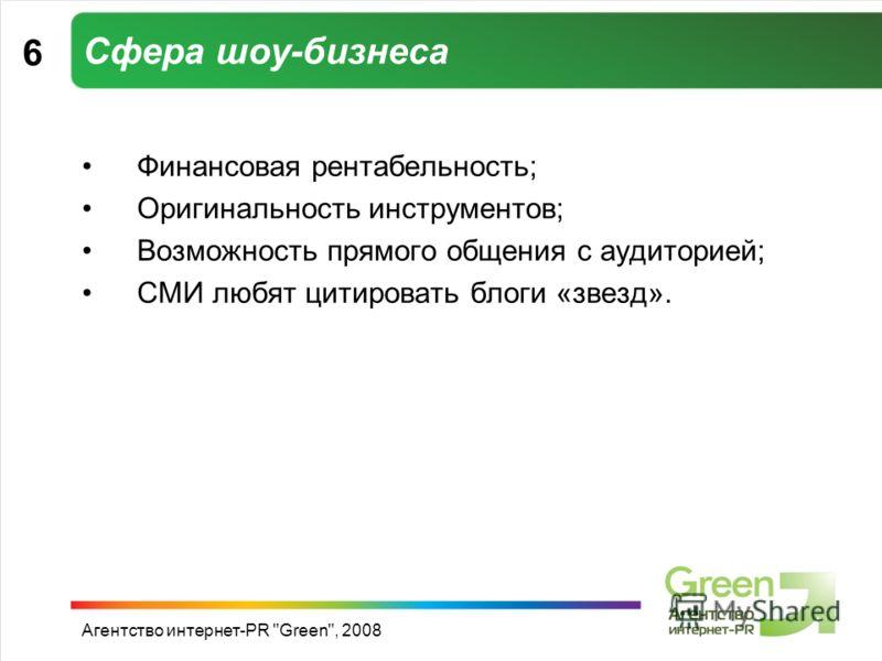 Агентство интернет-PR Green, 2008 Сфера шоу-бизнеса Финансовая рентабельность; Оригинальность инструментов; Возможность прямого общения с аудиторией; СМИ любят цитировать блоги «звезд». 6