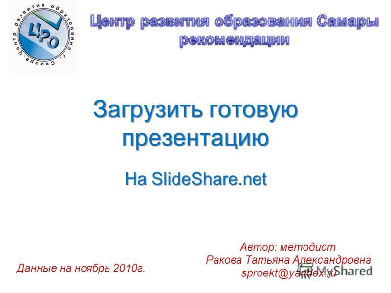Загрузить готовую презентацию На SlideShare.net Автор: методист Ракова Татьяна Александровна sproekt@yandex.ru Данные на ноябрь 2010г.