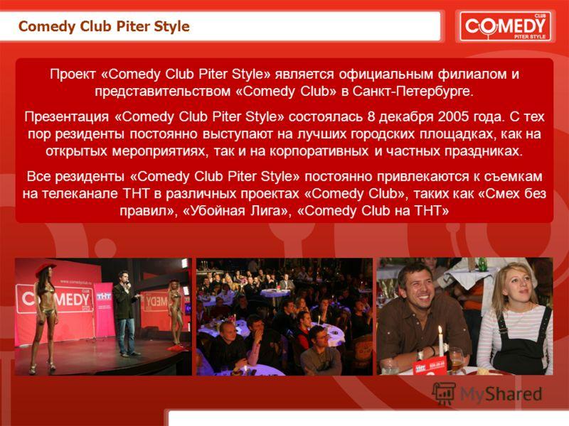 Comedy Club Piter Style Проект «Comedy Club Piter Style» является официальным филиалом и представительством «Comedy Club» в Санкт-Петербурге. Презентация «Comedy Club Piter Style» состоялась 8 декабря 2005 года. С тех пор резиденты постоянно выступаю