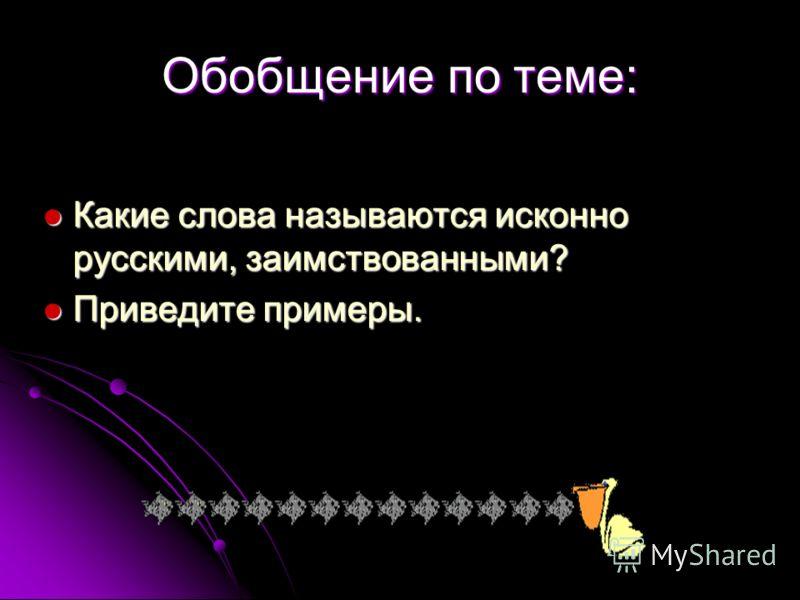 Обобщение по теме: Какие слова называются исконно русскими, заимствованными? Какие слова называются исконно русскими, заимствованными? Приведите примеры. Приведите примеры.