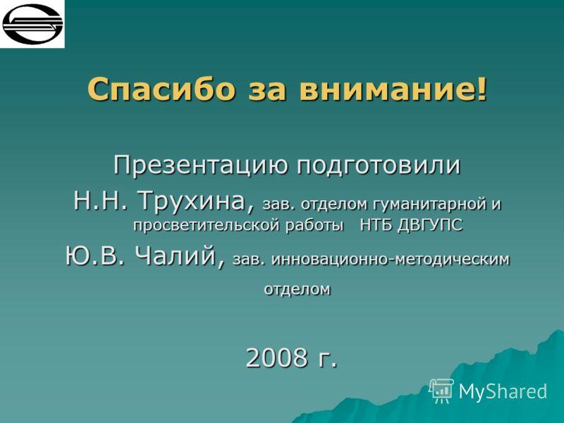 Спасибо за внимание! Презентацию подготовили Н.Н. Трухина, зав. отделом гуманитарной и просветительской работы НТБ ДВГУПС Ю.В. Чалий, зав. инновационно-методическим отделом 2008 г. 2008 г.