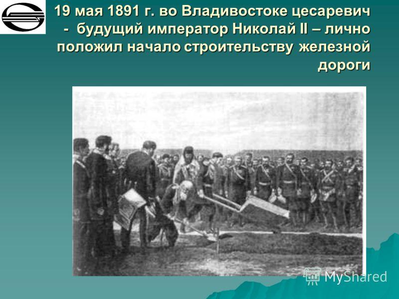 19 мая 1891 г. во Владивостоке цесаревич - будущий император Николай II – лично положил начало строительству железной дороги 19 мая 1891 г. во Владивостоке цесаревич - будущий император Николай II – лично положил начало строительству железной дороги