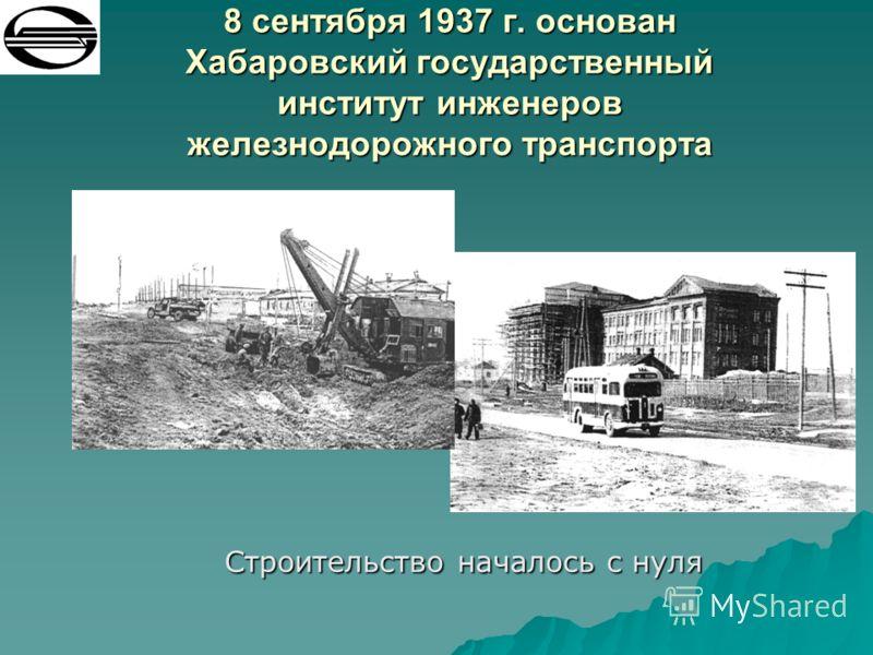8 сентября 1937 г. основан Хабаровский государственный институт инженеров железнодорожного транспорта Строительство началось с нуля