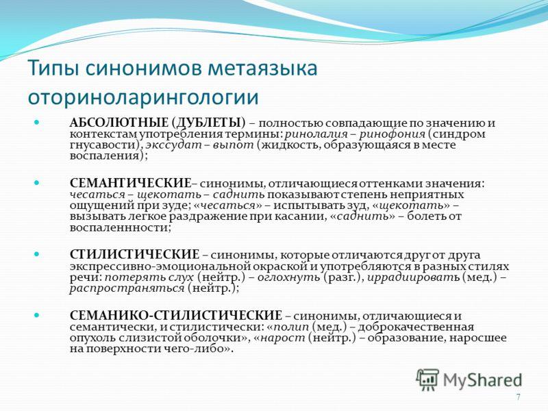 Типы синонимов метаязыка оториноларингологии АБСОЛЮТНЫЕ (ДУБЛЕТЫ) – полностью совпадающие по значению и контекстам употребления термины: ринолалия – ринофония (синдром гнусавости), экссудат – выпот (жидкость, образующаяся в месте воспаления); СЕМАНТИ