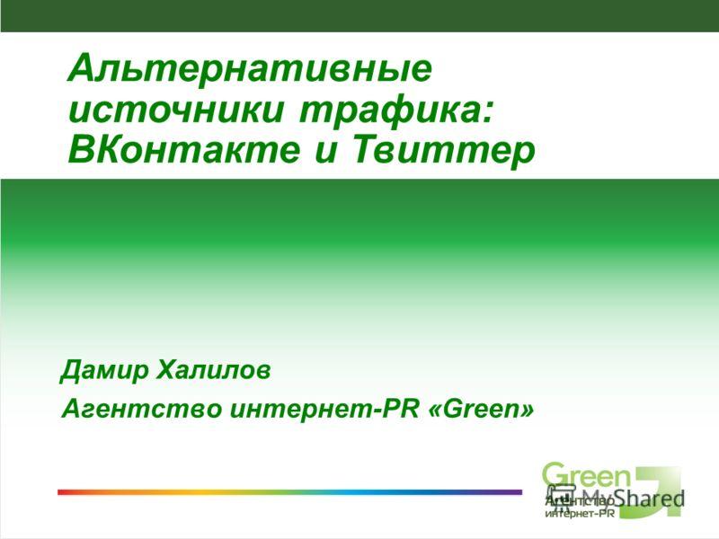 Агентство интернет-PR Green, 2009 Дамир Халилов Агентство интернет-PR «Green» Альтернативные источники трафика: ВКонтакте и Твиттер