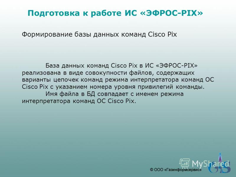 Подготовка к работе ИС «ЭФРОС-PIX» Формирование базы данных команд Cisco Pix База данных команд Cisco Pix в ИС «ЭФРОС-PIX» реализована в виде совокупности файлов, содержащих варианты цепочек команд режима интерпретатора команд ОС Cisco Pix с указание