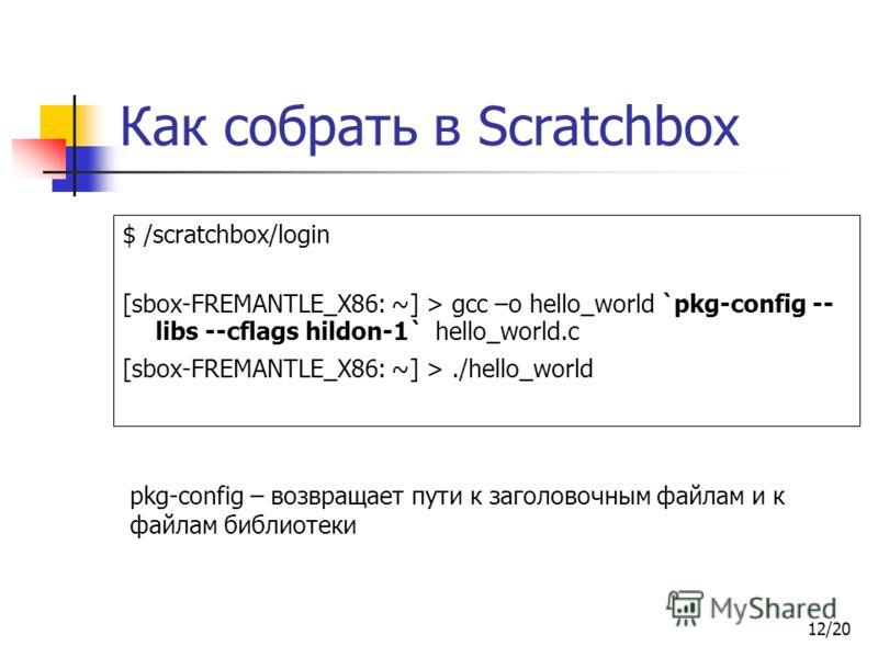 12/20 Как собрать в Scratchbox $ /scratchbox/login [sbox-FREMANTLE_X86: ~] > gcc –o hello_world `pkg-config -- libs --cflags hildon-1` hello_world.c [sbox-FREMANTLE_X86: ~] >./hello_world pkg-config – возвращает пути к заголовочным файлам и к файлам