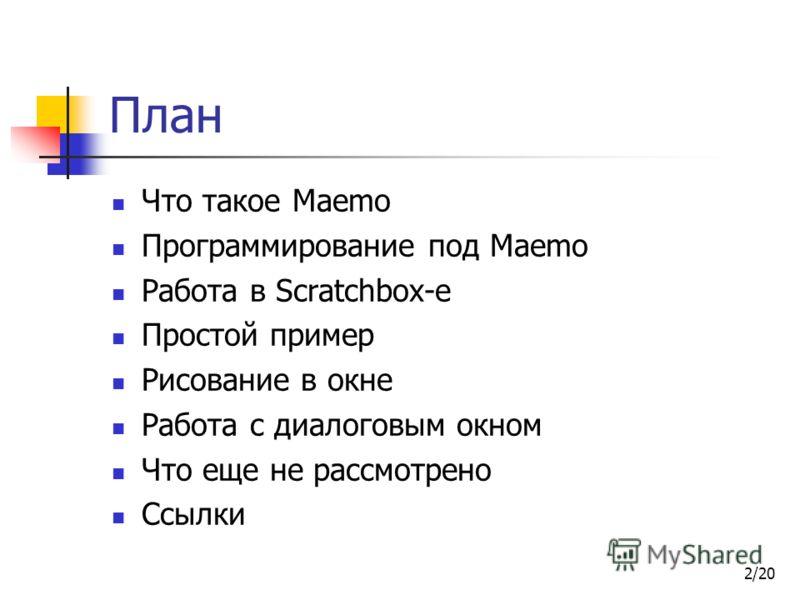 2/20 План Что такое Maemo Программирование под Maemo Работа в Scratchbox-е Простой пример Рисование в окне Работа с диалоговым окном Что еще не рассмотрено Ссылки