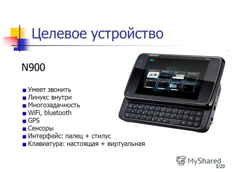 5/20 Целевое устройство N900 Умеет звонить Линукс внутри Многозадачность WiFi, bluetooth GPS Сенсоры Интерфейс: палец + стилус Клавиатура: настоящая + виртуальная