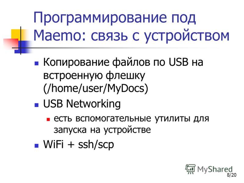 8/20 Программирование под Maemo: связь с устройством Копирование файлов по USB на встроенную флешку (/home/user/MyDocs) USB Networking есть вспомогательные утилиты для запуска на устройстве WiFi + ssh/scp