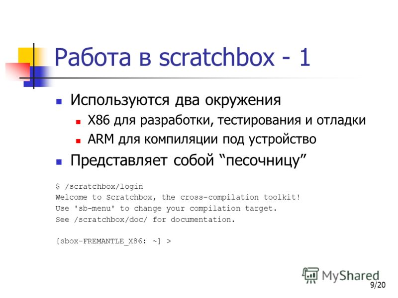 9/20 Работа в scratchbox - 1 Используются два окружения X86 для разработки, тестирования и отладки ARM для компиляции под устройство Представляет собой песочницу $ /scratchbox/login Welcome to Scratchbox, the cross-compilation toolkit! Use 'sb-menu'