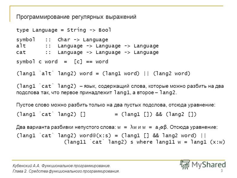 5 Кубенский А.А. Функциональное программирование. Глава 2. Средства функционального программирования. Программирование регулярных выражений type Language = String -> Bool symbol :: Char -> Language alt :: Language -> Language -> Language cat :: Langu