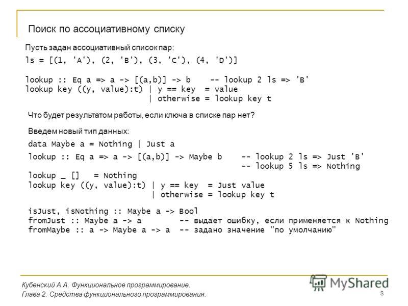 8 Кубенский А.А. Функциональное программирование. Глава 2. Средства функционального программирования. Поиск по ассоциативному списку Пусть задан ассоциативный список пар: ls = [(1, 'A'), (2, 'B'), (3, 'C'), (4, 'D')] lookup :: Eq a => a -> [(a,b)] ->