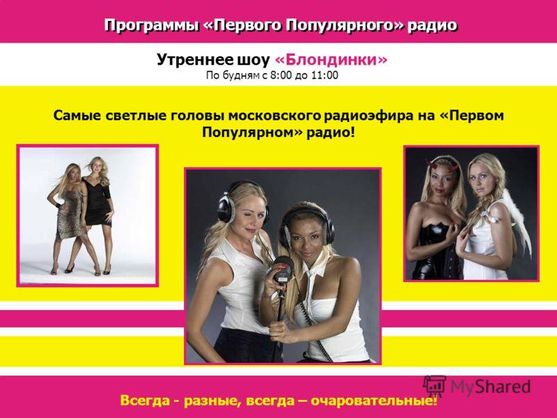 Программы «Первого Популярного» радио Утреннее шоу «Блондинки» По будням с 8:00 до 11:00 Самые светлые головы московского радиоэфира на «Первом Популярном» радио! Всегда - разные, всегда – очаровательные!