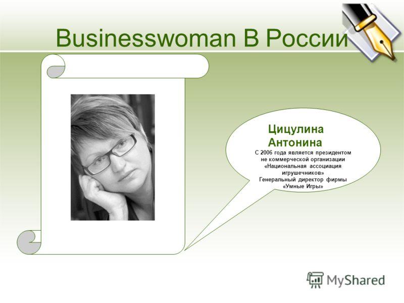 Цицулина Антонина С 2006 года является президентом не коммерческой организации «Национальная ассоциация игрушечников» Генеральный директор фирмы «Умные Игры» Businesswoman В России