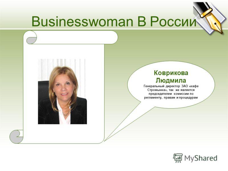 Коврикова Людмила Генеральный директор ЗАО «кафе Стромынка», так же является председателем комиссии по регламенту, правам и процедурам Businesswoman В России