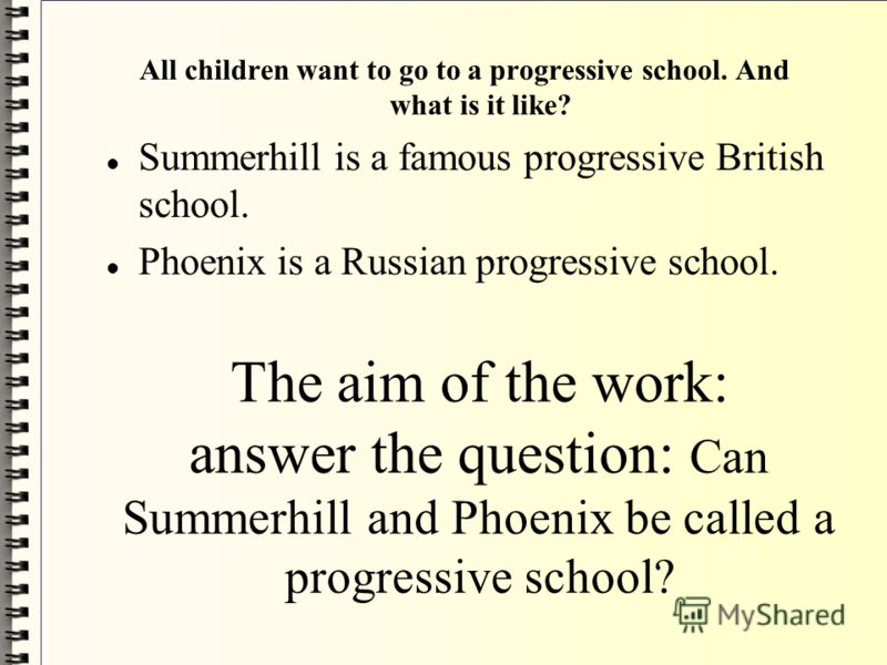 The aim of the work: answer the question: Can Summerhill and Phoenix be called a progressive school? All children want to go to a progressive school. And what is it like? Summerhill is a famous progressive British school. Phoenix is a Russian progres