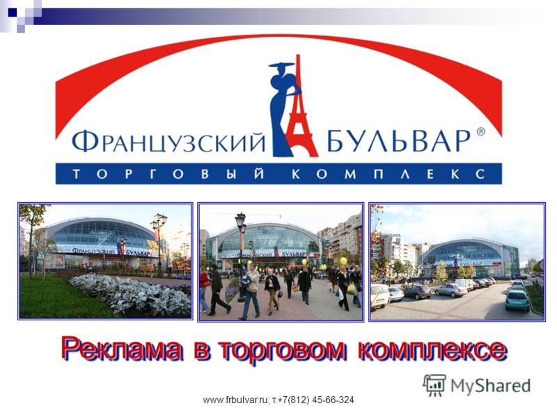www.frbulvar.ru; т.+7(812) 45-66-324 Реклама в торговом комплексе