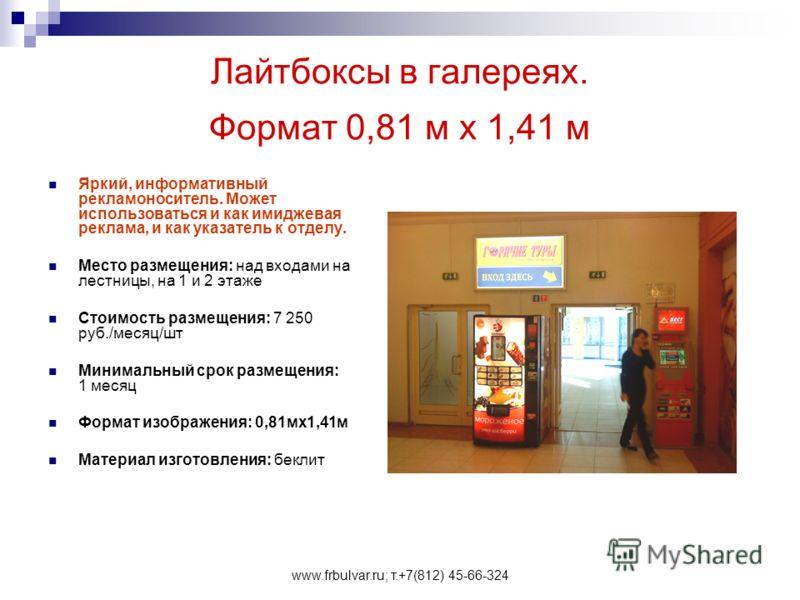 www.frbulvar.ru; т.+7(812) 45-66-324 Лайтбоксы в галереях. Формат 0,81 м х 1,41 м Яркий, информативный рекламоноситель. Может использоваться и как имиджевая реклама, и как указатель к отделу. Место размещения: над входами на лестницы, на 1 и 2 этаже