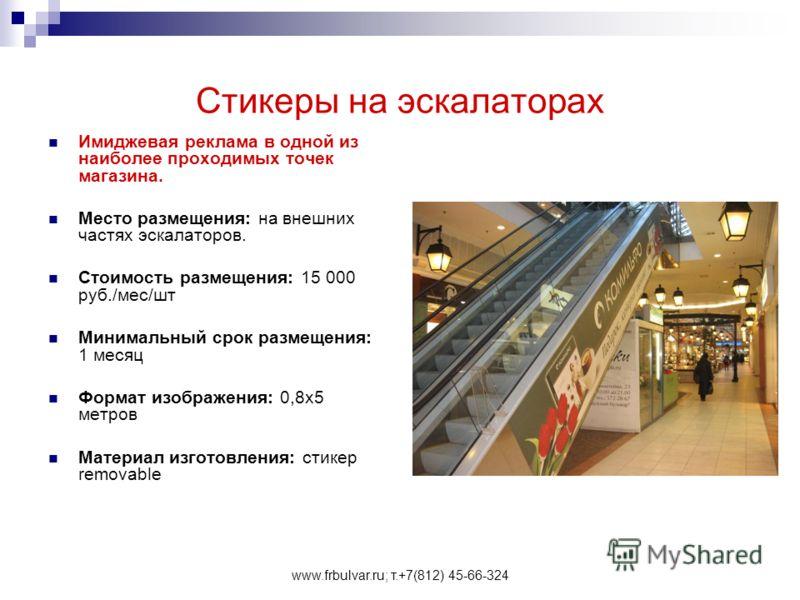 www.frbulvar.ru; т.+7(812) 45-66-324 Стикеры на эскалаторах Имиджевая реклама в одной из наиболее проходимых точек магазина. Место размещения: на внешних частях эскалаторов. Стоимость размещения: 15 000 руб./мес/шт Минимальный срок размещения: 1 меся