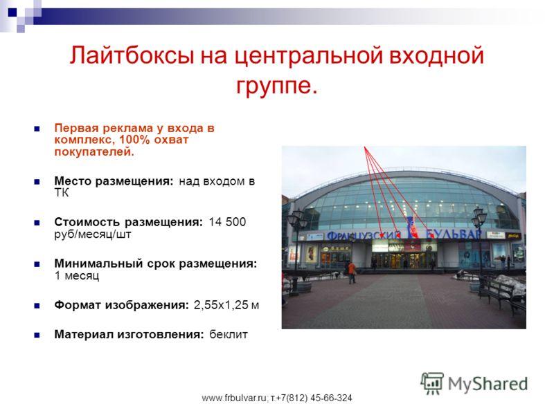 www.frbulvar.ru; т.+7(812) 45-66-324 Лайтбоксы на центральной входной группе. Первая реклама у входа в комплекс, 100% охват покупателей. Место размещения: над входом в ТК Стоимость размещения: 14 500 руб/месяц/шт Минимальный срок размещения: 1 месяц