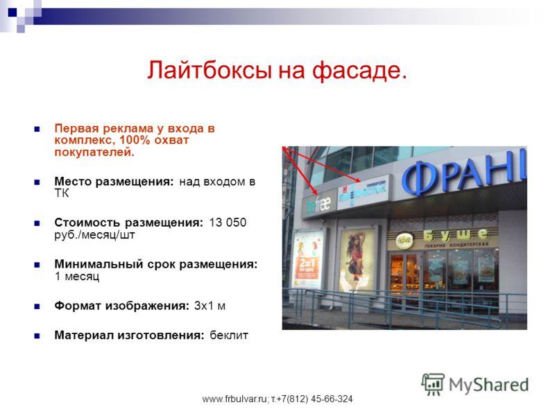 www.frbulvar.ru; т.+7(812) 45-66-324 Лайтбоксы на фасаде. Первая реклама у входа в комплекс, 100% охват покупателей. Место размещения: над входом в ТК Стоимость размещения: 13 050 руб./месяц/шт Минимальный срок размещения: 1 месяц Формат изображения: