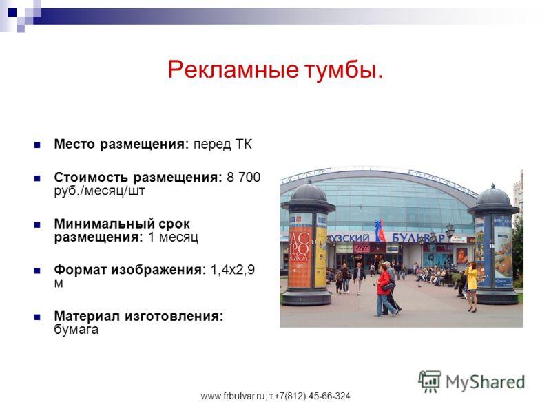 www.frbulvar.ru; т.+7(812) 45-66-324 Рекламные тумбы. Место размещения: перед ТК Стоимость размещения: 8 700 руб./месяц/шт Минимальный срок размещения: 1 месяц Формат изображения: 1,4х2,9 м Материал изготовления: бумага