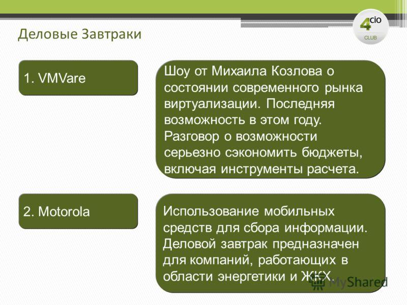 Деловые Завтраки 2. Motorola 1. VMVare Использование мобильных средств для сбора информации. Деловой завтрак предназначен для компаний, работающих в области энергетики и ЖКХ. Шоу от Михаила Козлова о состоянии современного рынка виртуализации. Послед
