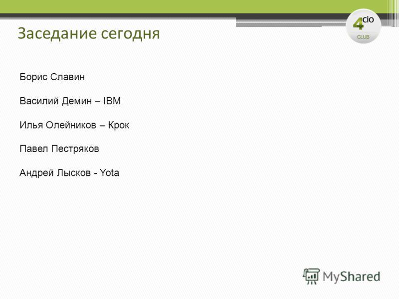 Заседание сегодня Борис Славин Василий Демин – IBM Илья Олейников – Крок Павел Пестряков Андрей Лысков - Yota