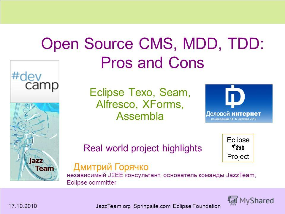 17.10.2010JazzTeam.org Springsite.com Eclipse Foundation Open Source CMS, MDD, TDD: Pros and Cons Eclipse Texo, Seam, Alfresco, XForms, Assembla Real world project highlights Дмитрий Горячко независимый J2EE консультант, основатель команды JazzTeam,