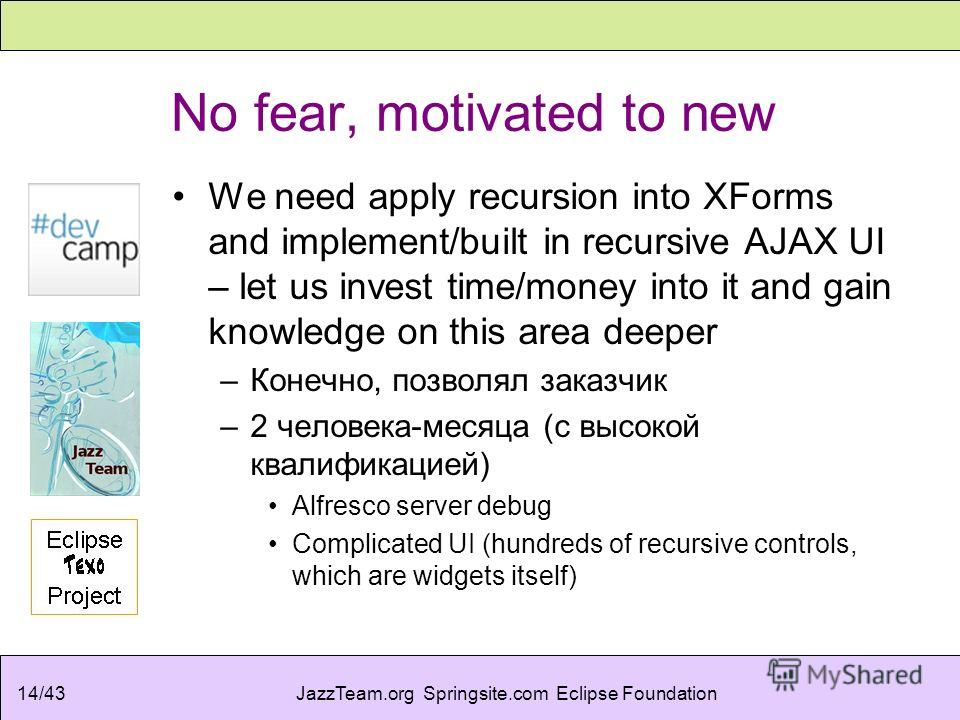JazzTeam.org Springsite.com Eclipse Foundation14/43 No fear, motivated to new We need apply recursion into XForms and implement/built in recursive AJAX UI – let us invest time/money into it and gain knowledge on this area deeper –Конечно, позволял за