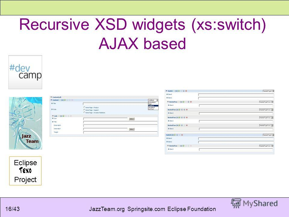 JazzTeam.org Springsite.com Eclipse Foundation16/43 Recursive XSD widgets (xs:switch) AJAX based