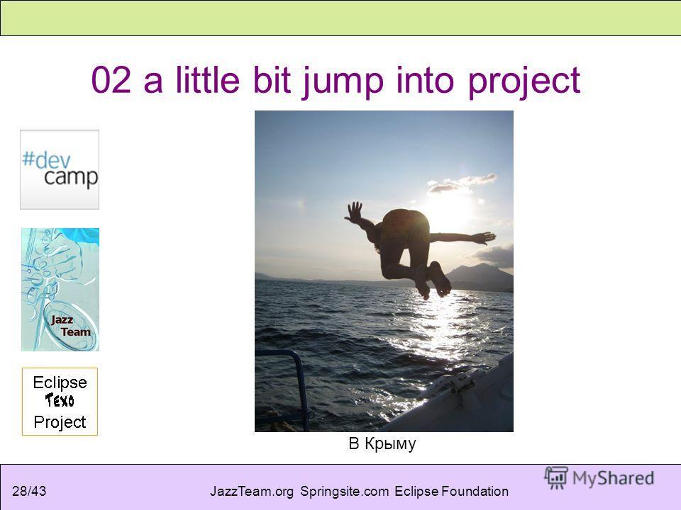 JazzTeam.org Springsite.com Eclipse Foundation28/43 02 a little bit jump into project В Крыму