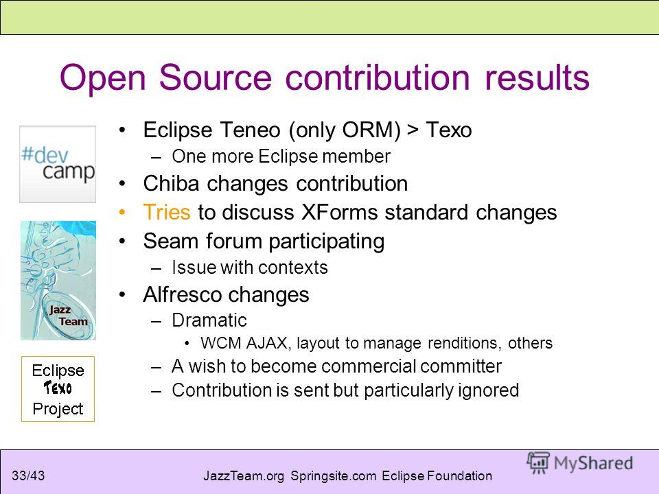 JazzTeam.org Springsite.com Eclipse Foundation33/43 Open Source contribution results Eclipse Teneo (only ORM) > Texo –One more Eclipse member Chiba changes contribution Tries to discuss XForms standard changes Seam forum participating –Issue with con