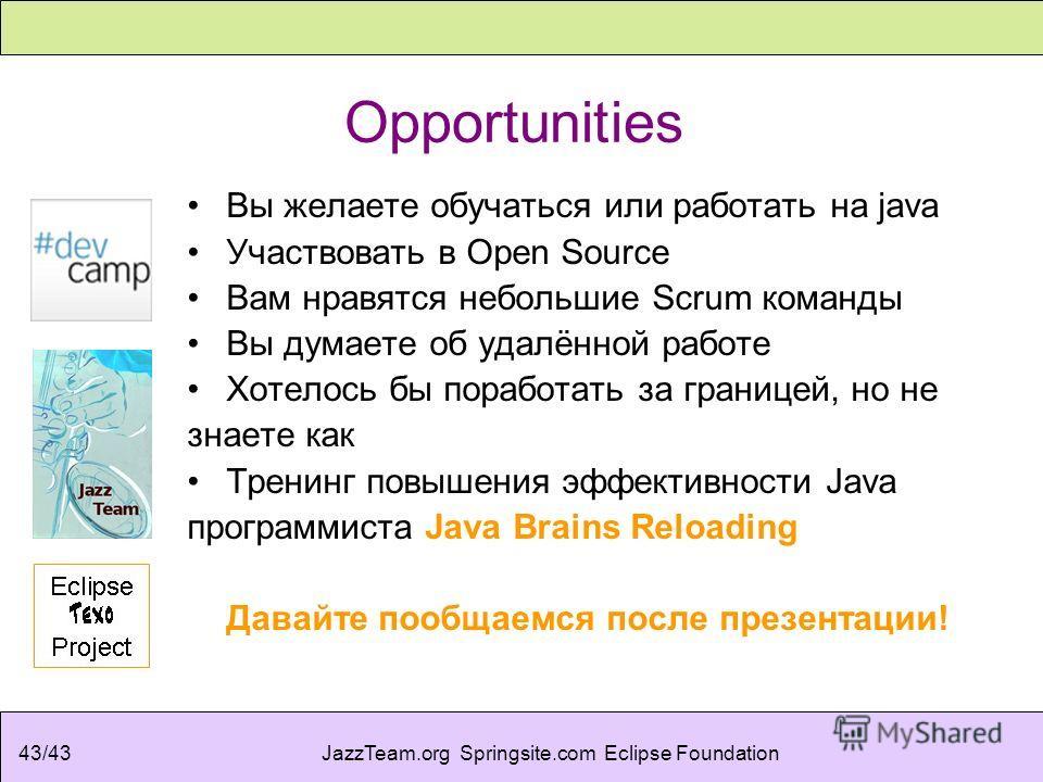 JazzTeam.org Springsite.com Eclipse Foundation43/43 Opportunities Вы желаете обучаться или работать на java Участвовать в Open Source Вам нравятся небольшие Scrum команды Вы думаете об удалённой работе Хотелось бы поработать за границей, но не знаете