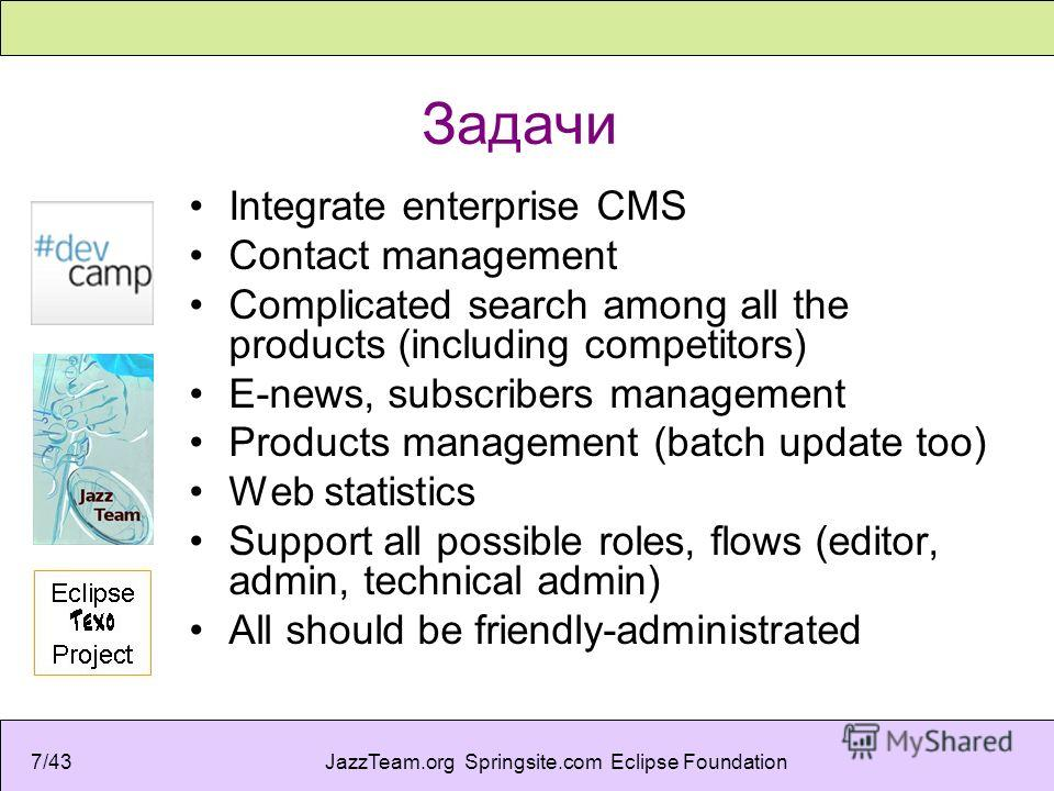 JazzTeam.org Springsite.com Eclipse Foundation7/43 Задачи Integrate enterprise CMS Contact management Complicated search among all the products (including competitors) E-news, subscribers management Products management (batch update too) Web statisti